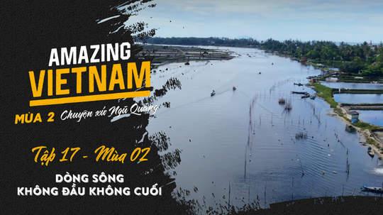 Amazing Vietnam Mùa 2 - Tập 17: Dòng sông không đầu không cuối