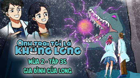 Anh Trai Tôi Là Khủng Long S2 - Tập 35: Gia đình của Long