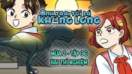 Anh Trai Tôi Là Khủng Long S2 - Tập 36: Hai thí nghiệm