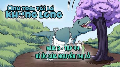 Anh Trai Tôi Là Khủng Long S3 - Tập 44: Kí ức của Nguyễn Thị Lỗ