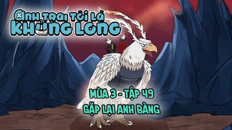 Anh Trai Tôi Là Khủng Long S3 - Tập 49: Gặp lại anh Bàng