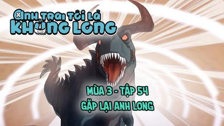 Anh Trai Tôi Là Khủng Long S3 - Tập 54: Gặp lại anh Long