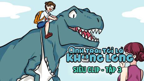 Anh trai tôi là khủng long  - Siêu clip Tập 3