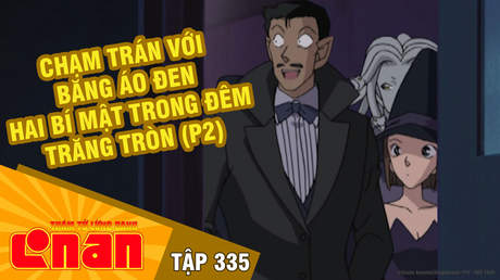 Conan - Tập 335: Chạm trán với băng áo đen. Hai bí mật trong đêm trăng tròn (P2)