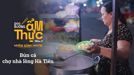Dọc đường ẩm thực Mùa 2 -  Bún cá chợ nhà lồng Hà Tiên