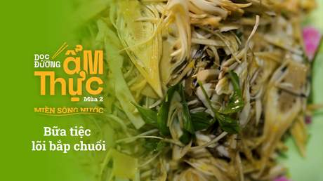 Dọc đường ẩm thực Mùa 2 - Bữa tiệc lõi bắp chuối