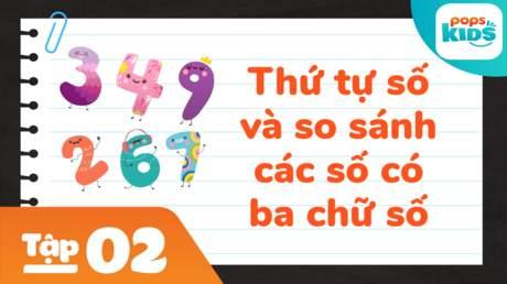 Học Toán Cùng POPS Kids - Tập 2: Thứ tự số và so sánh các số có ba chữ số