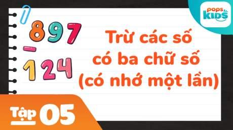 Học Toán Cùng POPS Kids - Tập 5: Trừ các số có ba chữ số (có nhớ một lần)
