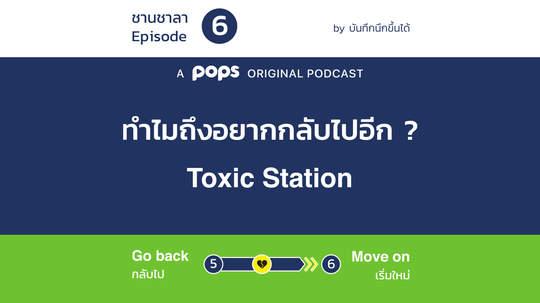 EP.6 Toxic Station - ทำไมถึงอยากกลับไปอีก?