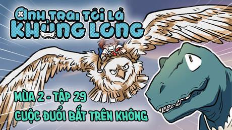 Anh Trai Tôi Là Khủng Long S2 - Tập 29: Cuộc đuổi bắt trên không