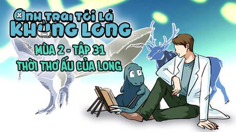 Anh Trai Tôi Là Khủng Long S2 - Tập 31: Thời thơ ấu của Long