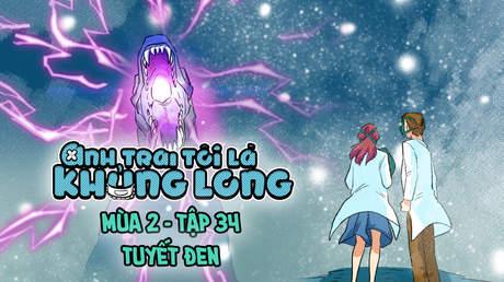 Anh Trai Tôi Là Khủng Long S2 - Tập 34: Tuyết đen