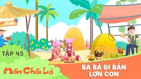 Mầm Chồi Lá - Tập 45: Ba bà đi bán lợn con