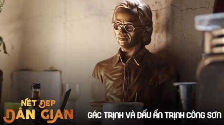 Nét đẹp dân gian - Gác Trịnh và dấu ấn Trịnh Công Sơn