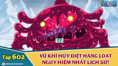 One Piece S16 - Tập 602: Vũ khí hủy diệt hàng loạt nguy hiểm nhất lịch sử!