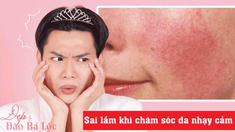 Đẹp cùng Đào Bá Lộc: Sai lầm khi chăm sóc da nhạy cảm