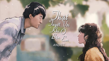 Andiez - Official MV: Thật Tuyệt Vời Khi Ở Bên Em (OST)