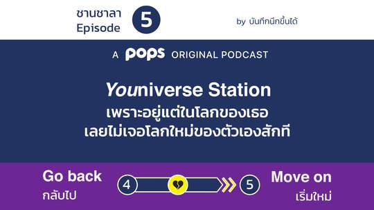 EP.5 Youniverse Station - เพราะอยู่แต่ในโลกของเธอ เลยไม่เจอโลกใหม่ของตัวเองสักที